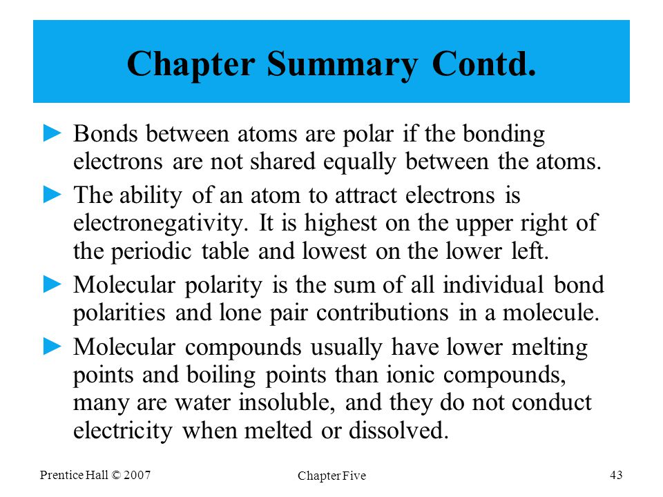 Prentice Hall © 2007 Chapter Five 43 Chapter Summary Contd. ►Bonds between atoms are polar if the bonding electrons are not shared equally between the