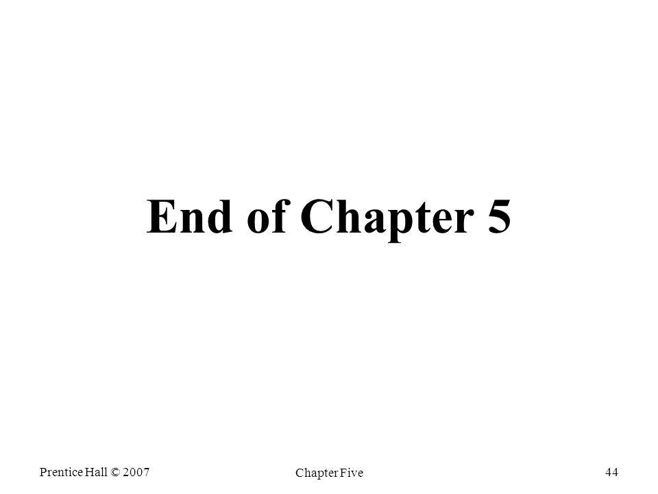 Prentice Hall © 2007 Chapter Five 44 End of Chapter 5