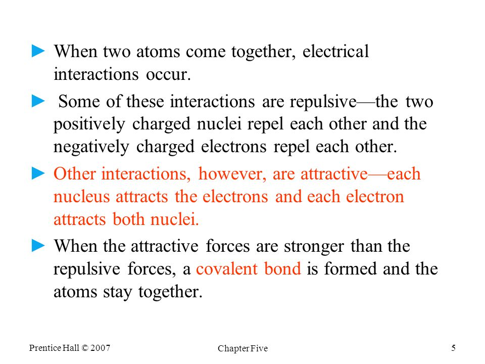 Prentice Hall © 2007 Chapter Five 5 ►When two atoms come together, electrical interactions occur.