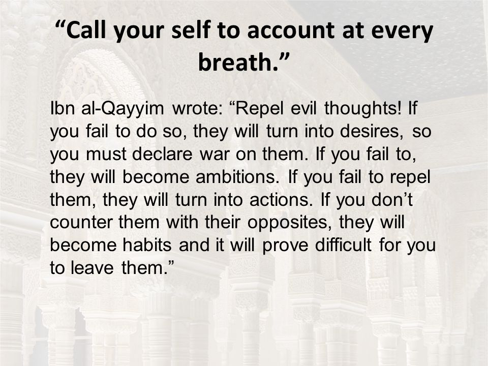 Call your self to account at every breath. Ibn al-Qayyim wrote: Repel evil thoughts.
