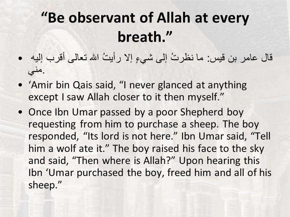 Be observant of Allah at every breath. قال عامر بن قيس : ما نظرتُ إلى شيءٍ إلا رأيتُ الله تعالى أقرب إليه مني.