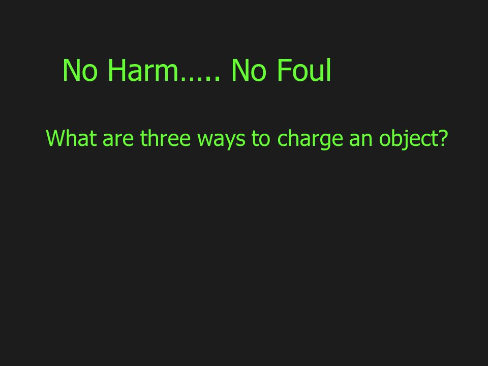 No Harm….. No Foul What are three ways to charge an object?