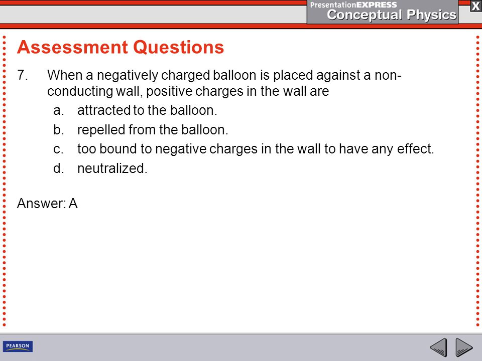 7.When a negatively charged balloon is placed against a non- conducting wall, positive charges in the wall are a.attracted to the balloon.