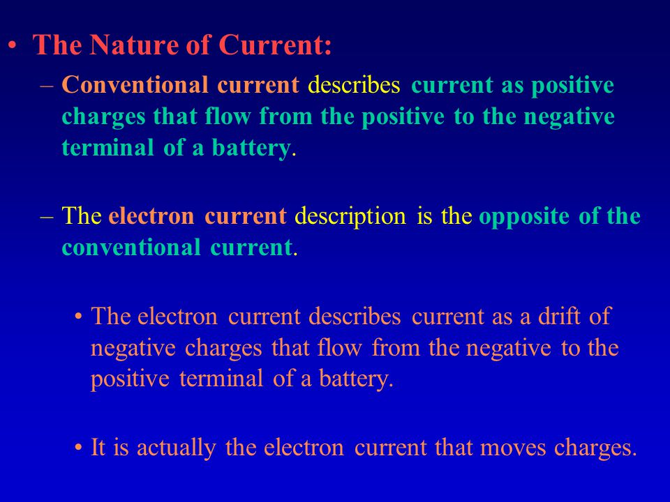 The Nature of Current: –Conventional current describes current as positive charges that flow from the positive to the negative terminal of a battery.