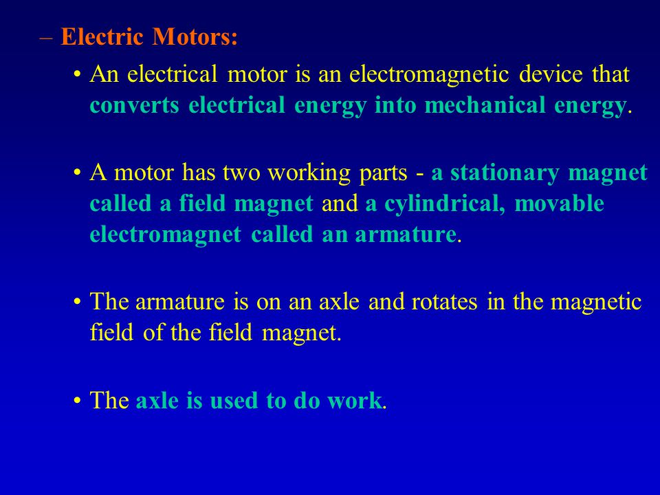 –Electric Motors: An electrical motor is an electromagnetic device that converts electrical energy into mechanical energy.