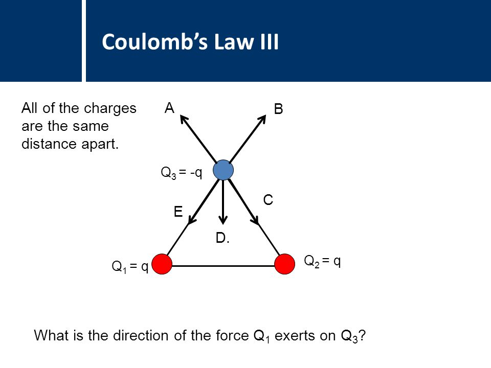 Coulomb's Law III What is the direction of the force Q 1 exerts on Q 3 .