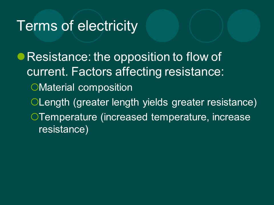 Terms of electricity Resistance: the opposition to flow of current. Factors affecting resistance:  Material composition  Length (greater length yiel