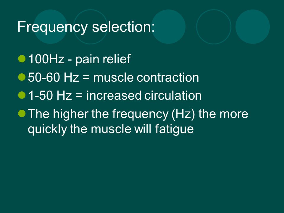 Frequency selection: 100Hz - pain relief 50-60 Hz = muscle contraction 1-50 Hz = increased circulation The higher the frequency (Hz) the more quickly
