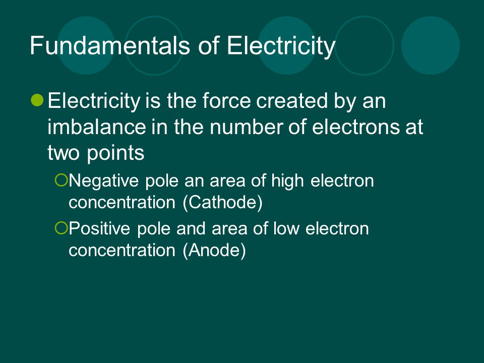 Fundamentals of Electricity Electricity is the force created by an imbalance in the number of electrons at two points  Negative pole an area of high