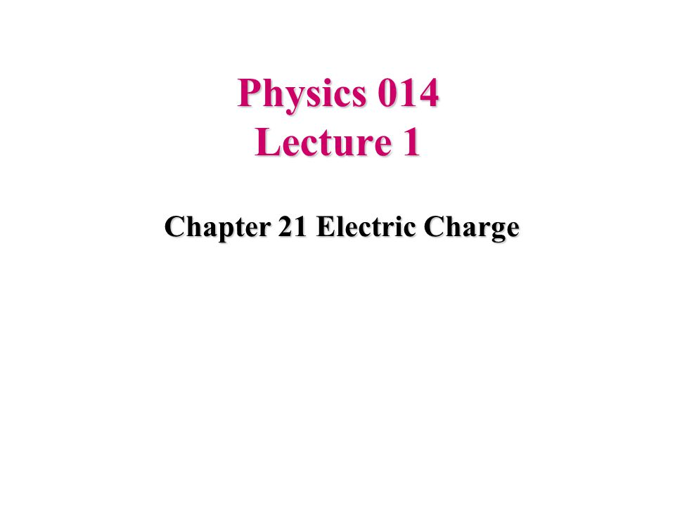 Physics 014 Lecture 1 Chapter 21 Electric Charge