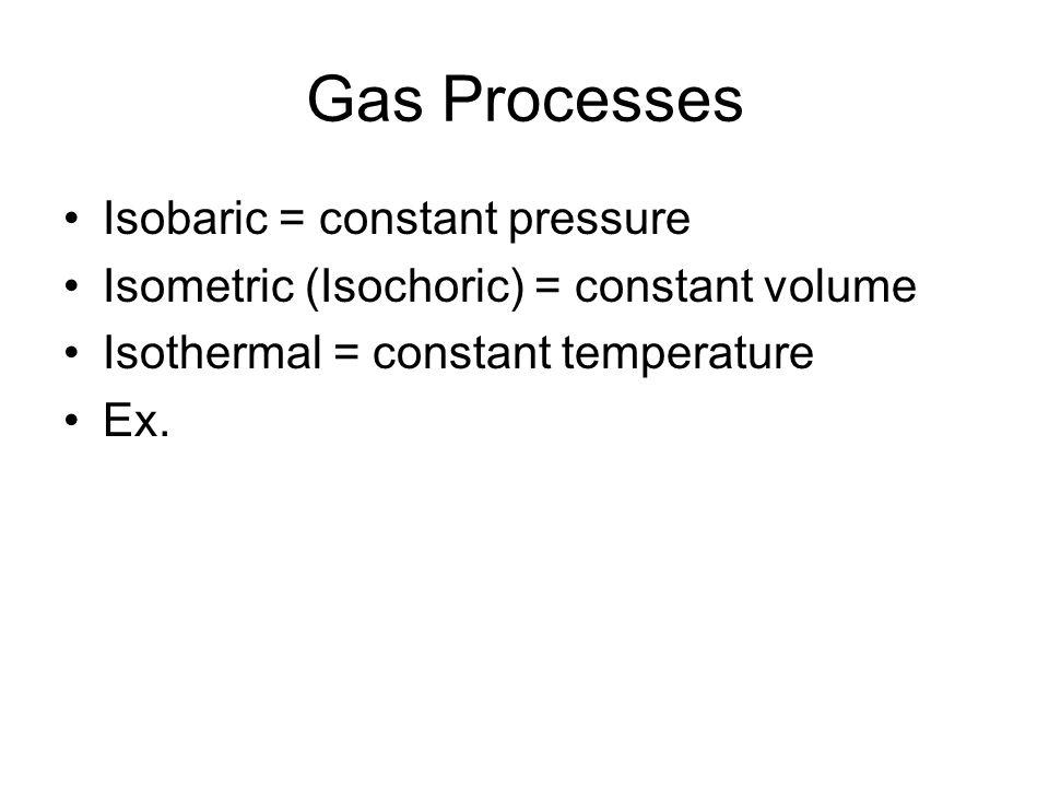 Gas Processes Isobaric = constant pressure Isometric (Isochoric) = constant volume Isothermal = constant temperature Ex.