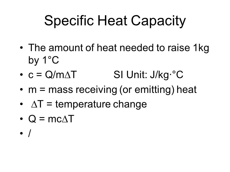 Specific Heat Capacity The amount of heat needed to raise 1kg by 1°C c = Q/m  T SI Unit: J/kg·°C m = mass receiving (or emitting) heat  T = temperature change Q = mc  T /