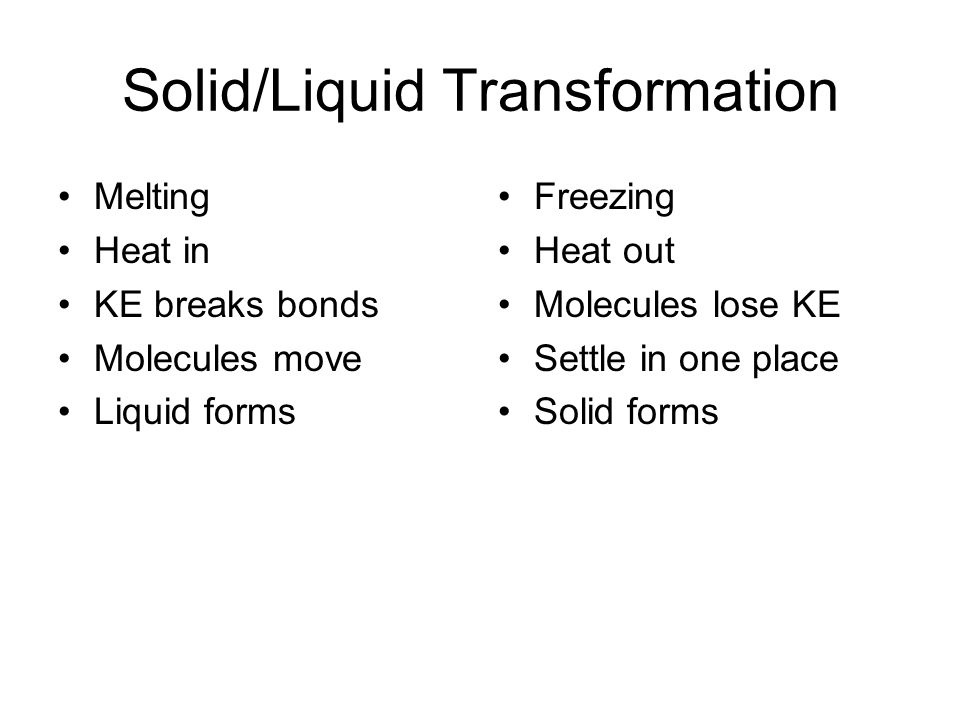 Solid/Liquid Transformation Melting Heat in KE breaks bonds Molecules move Liquid forms Freezing Heat out Molecules lose KE Settle in one place Solid