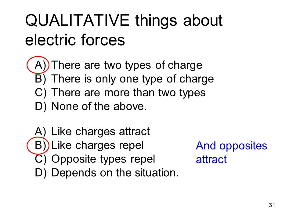 QUALITATIVE things about electric forces 31 A)There are two types of charge B)There is only one type of charge C)There are more than two types D)None of the above.