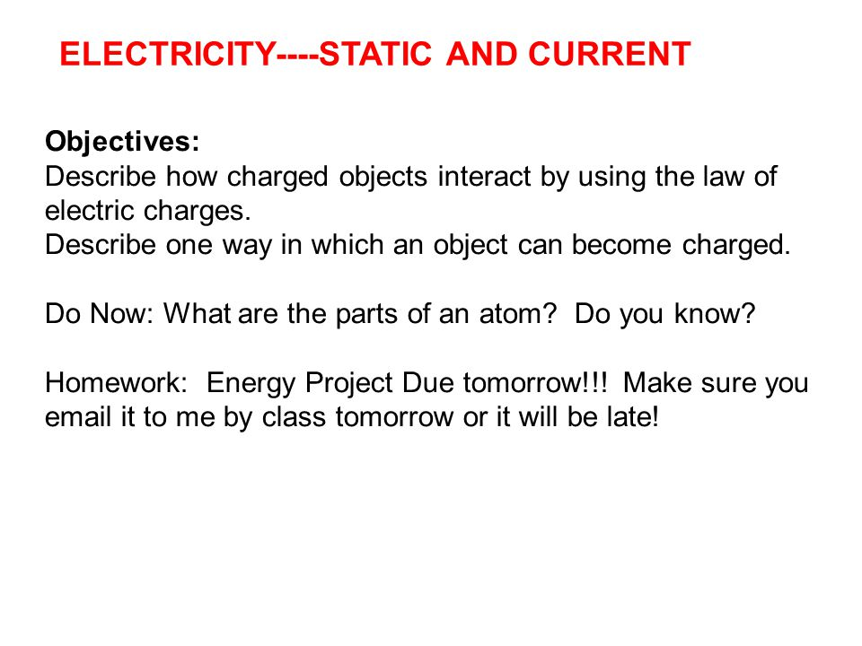 Electric Charge and Static Electricity ELECTRICITY----STATIC AND CURRENT 31, 2012 Objectives: Describe how charged objects interact by using the law of electric charges.
