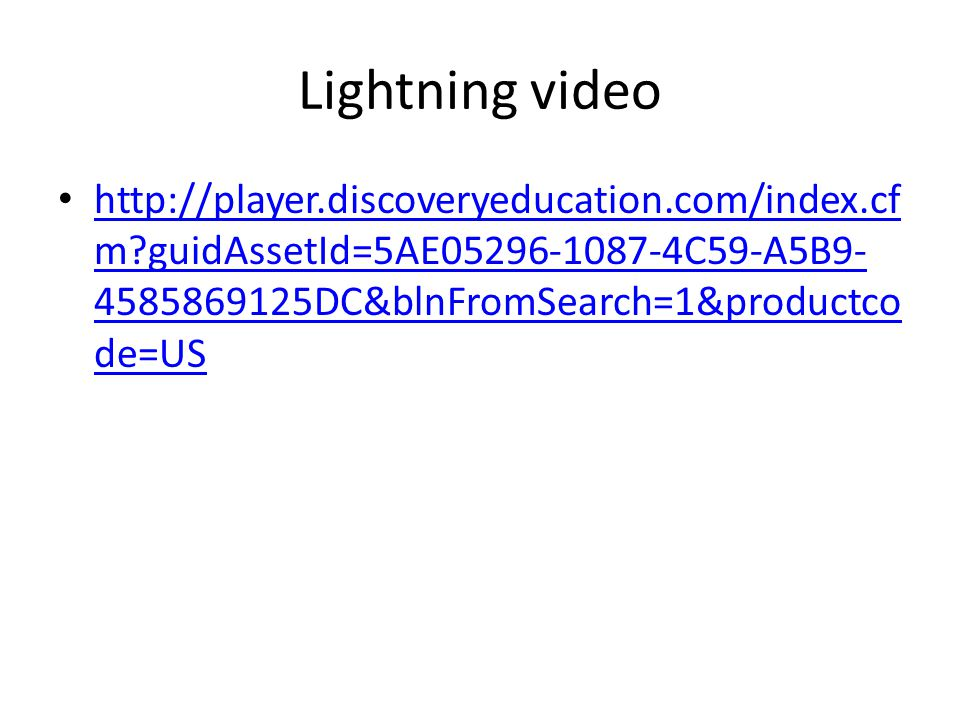 Lightning video http://player.discoveryeducation.com/index.cf m guidAssetId=5AE05296-1087-4C59-A5B9- 4585869125DC&blnFromSearch=1&productco de=US http://player.discoveryeducation.com/index.cf m guidAssetId=5AE05296-1087-4C59-A5B9- 4585869125DC&blnFromSearch=1&productco de=US