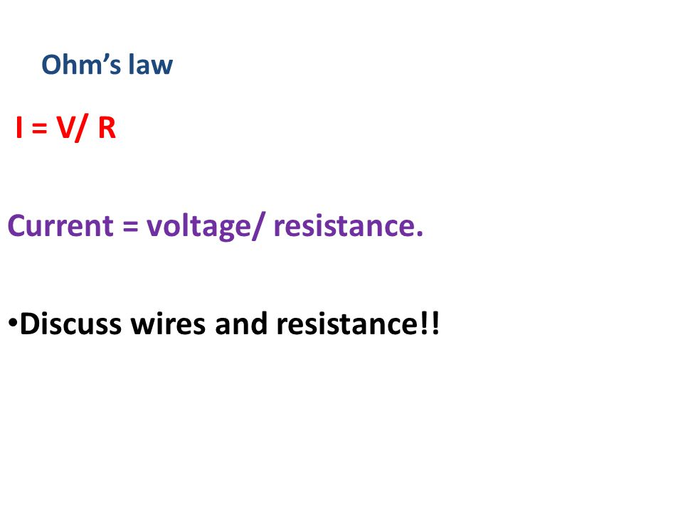 Ohm's law I = V/ R Current = voltage/ resistance. Discuss wires and resistance!!