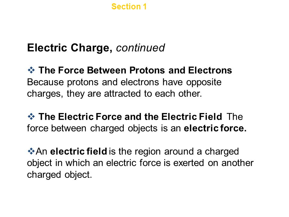 Section 1 Electric Charge and Static Electricity Electric Charge, continued  The Force Between Protons and Electrons Because protons and electrons have opposite charges, they are attracted to each other.