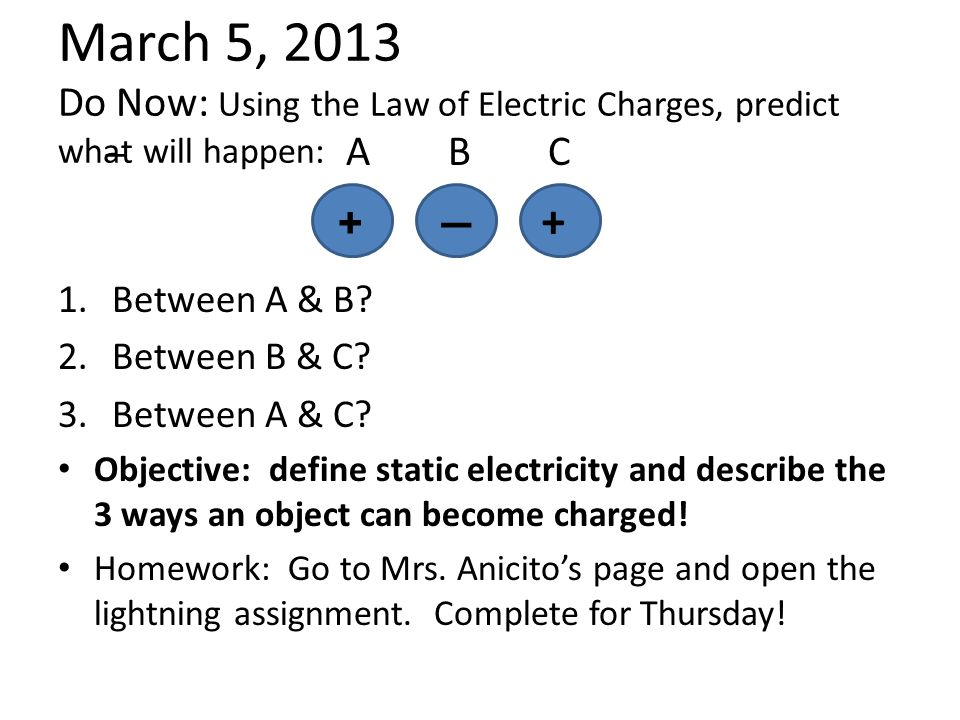 March 5, 2013 Do Now: Using the Law of Electric Charges, predict what will happen: – A B C 1.Between A & B.