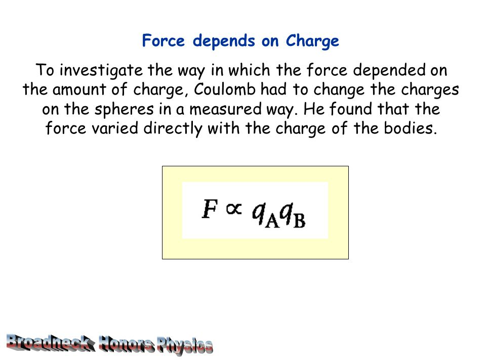 Force depends on Charge To investigate the way in which the force depended on the amount of charge, Coulomb had to change the charges on the spheres in a measured way.