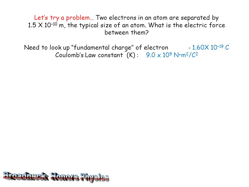 Let's try a problem… Two electrons in an atom are separated by 1.5 X 10 -10 m, the typical size of an atom.
