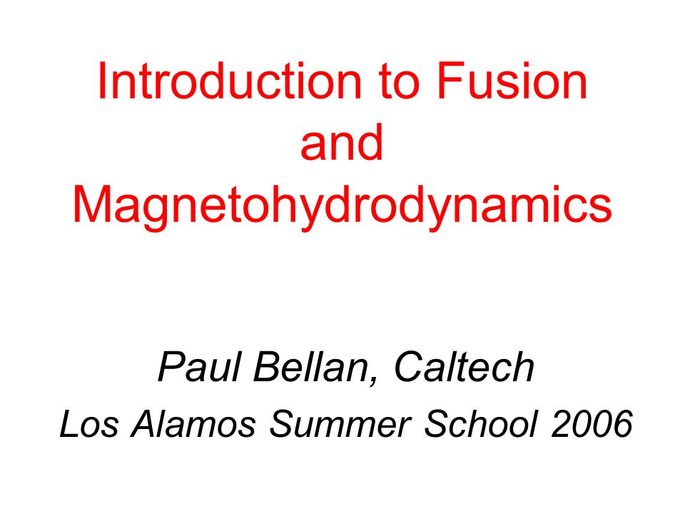 Introduction to Fusion and Magnetohydrodynamics Paul Bellan, Caltech Los Alamos Summer School 2006