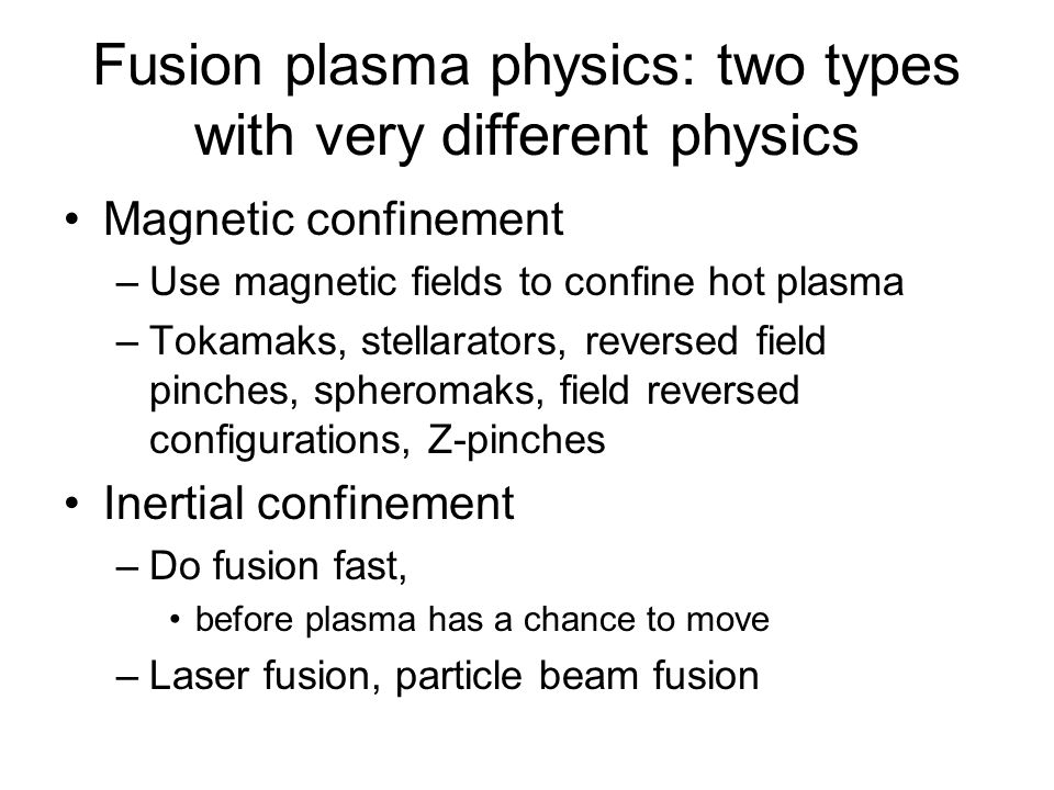 Fusion plasma physics: two types with very different physics Magnetic confinement –Use magnetic fields to confine hot plasma –Tokamaks, stellarators, reversed field pinches, spheromaks, field reversed configurations, Z-pinches Inertial confinement –Do fusion fast, before plasma has a chance to move –Laser fusion, particle beam fusion