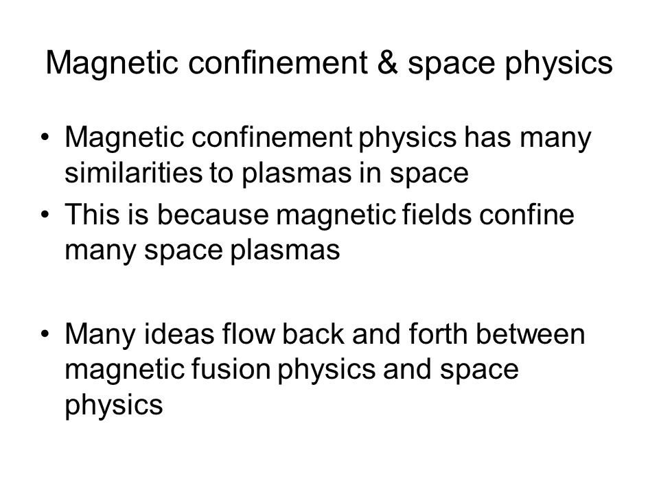 Magnetic confinement & space physics Magnetic confinement physics has many similarities to plasmas in space This is because magnetic fields confine many space plasmas Many ideas flow back and forth between magnetic fusion physics and space physics