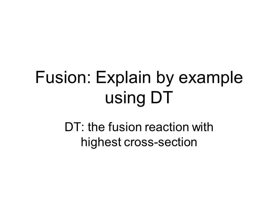 Fusion: Explain by example using DT DT: the fusion reaction with highest cross-section