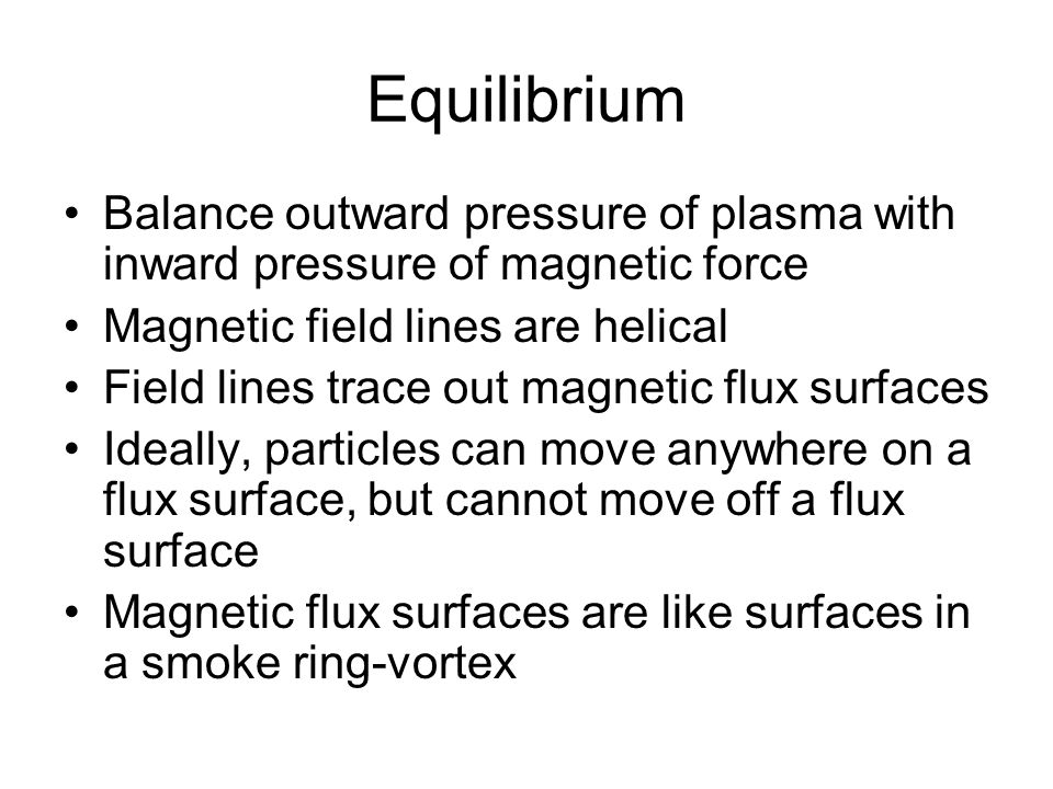 Equilibrium Balance outward pressure of plasma with inward pressure of magnetic force Magnetic field lines are helical Field lines trace out magnetic flux surfaces Ideally, particles can move anywhere on a flux surface, but cannot move off a flux surface Magnetic flux surfaces are like surfaces in a smoke ring-vortex
