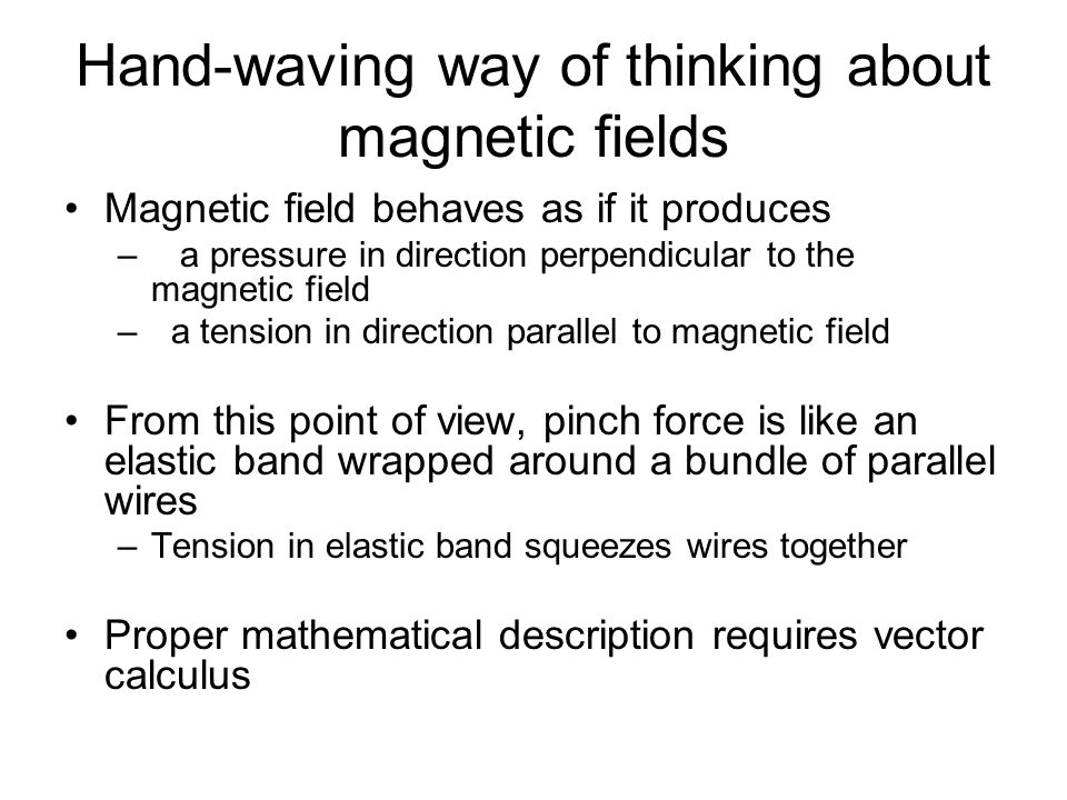 Hand-waving way of thinking about magnetic fields Magnetic field behaves as if it produces – a pressure in direction perpendicular to the magnetic field – a tension in direction parallel to magnetic field From this point of view, pinch force is like an elastic band wrapped around a bundle of parallel wires –Tension in elastic band squeezes wires together Proper mathematical description requires vector calculus
