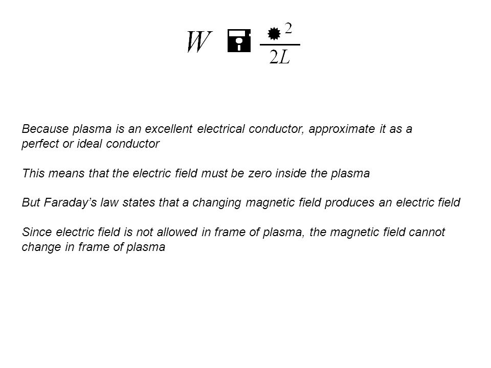 Because plasma is an excellent electrical conductor, approximate it as a perfect or ideal conductor This means that the electric field must be zero inside the plasma But Faraday's law states that a changing magnetic field produces an electric field Since electric field is not allowed in frame of plasma, the magnetic field cannot change in frame of plasma