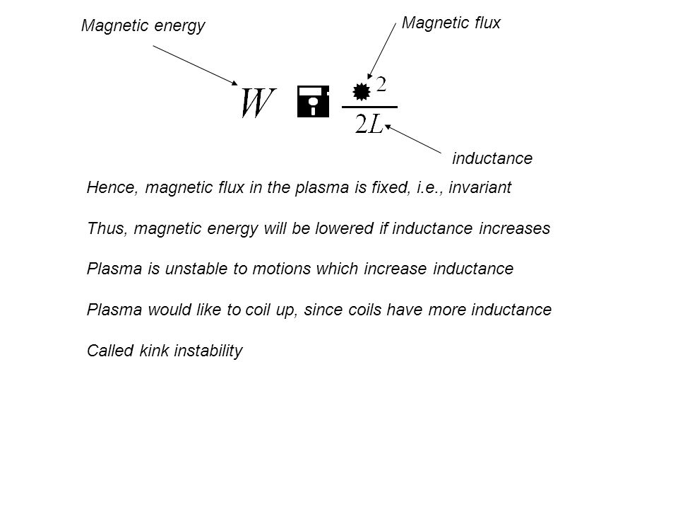 Hence, magnetic flux in the plasma is fixed, i.e., invariant Thus, magnetic energy will be lowered if inductance increases Plasma is unstable to motions which increase inductance Plasma would like to coil up, since coils have more inductance Called kink instability Magnetic flux inductance Magnetic energy