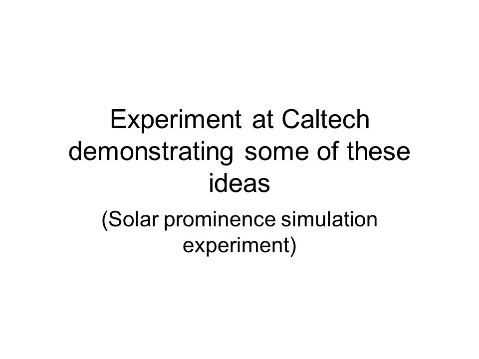 Experiment at Caltech demonstrating some of these ideas (Solar prominence simulation experiment)