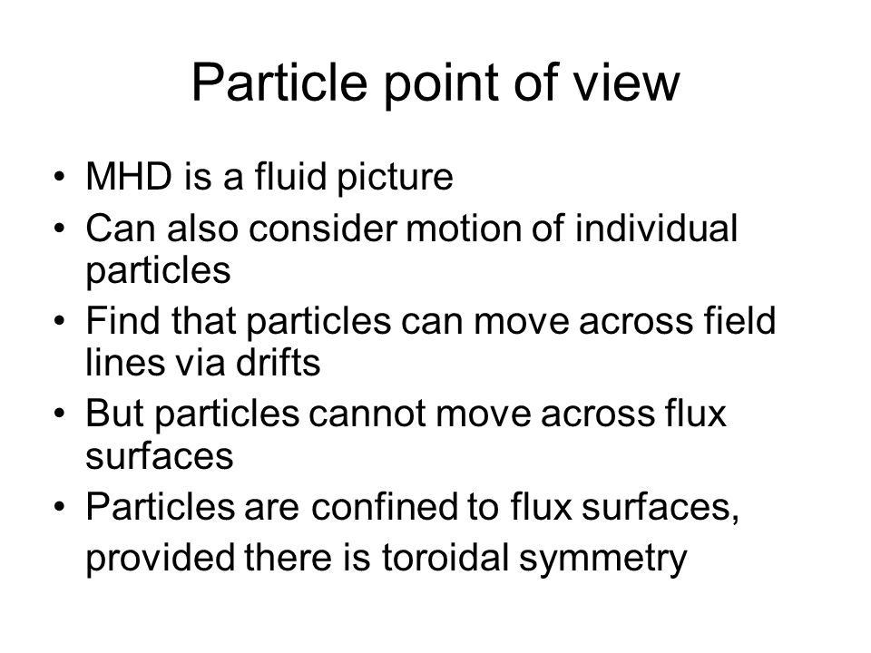 Particle point of view MHD is a fluid picture Can also consider motion of individual particles Find that particles can move across field lines via drifts But particles cannot move across flux surfaces Particles are confined to flux surfaces, provided there is toroidal symmetry