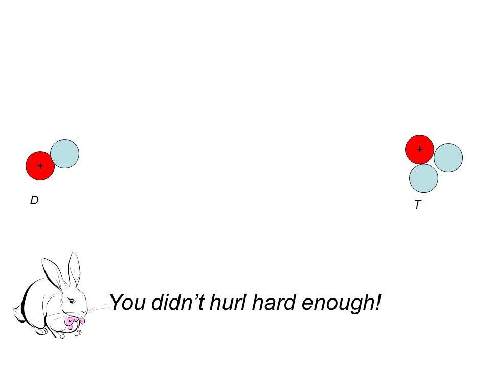 + D + T You didn't hurl hard enough!