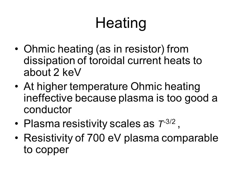 Heating Ohmic heating (as in resistor) from dissipation of toroidal current heats to about 2 keV At higher temperature Ohmic heating ineffective because plasma is too good a conductor Plasma resistivity scales as T -3/2, Resistivity of 700 eV plasma comparable to copper