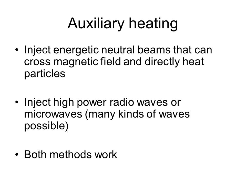 Auxiliary heating Inject energetic neutral beams that can cross magnetic field and directly heat particles Inject high power radio waves or microwaves (many kinds of waves possible) Both methods work