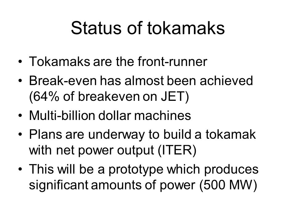 Status of tokamaks Tokamaks are the front-runner Break-even has almost been achieved (64% of breakeven on JET) Multi-billion dollar machines Plans are underway to build a tokamak with net power output (ITER) This will be a prototype which produces significant amounts of power (500 MW)