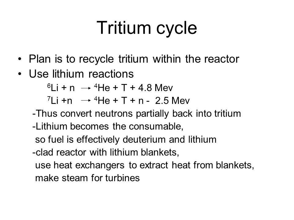 Tritium cycle Plan is to recycle tritium within the reactor Use lithium reactions 6 Li + n 4 He + T + 4.8 Mev 7 Li +n 4 He + T + n - 2.5 Mev -Thus convert neutrons partially back into tritium -Lithium becomes the consumable, so fuel is effectively deuterium and lithium -clad reactor with lithium blankets, use heat exchangers to extract heat from blankets, make steam for turbines
