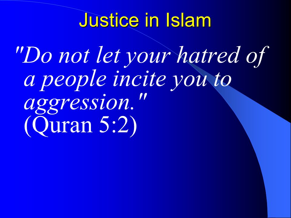 Justice in Islam Do not let your hatred of a people incite you to aggression. (Quran 5:2)