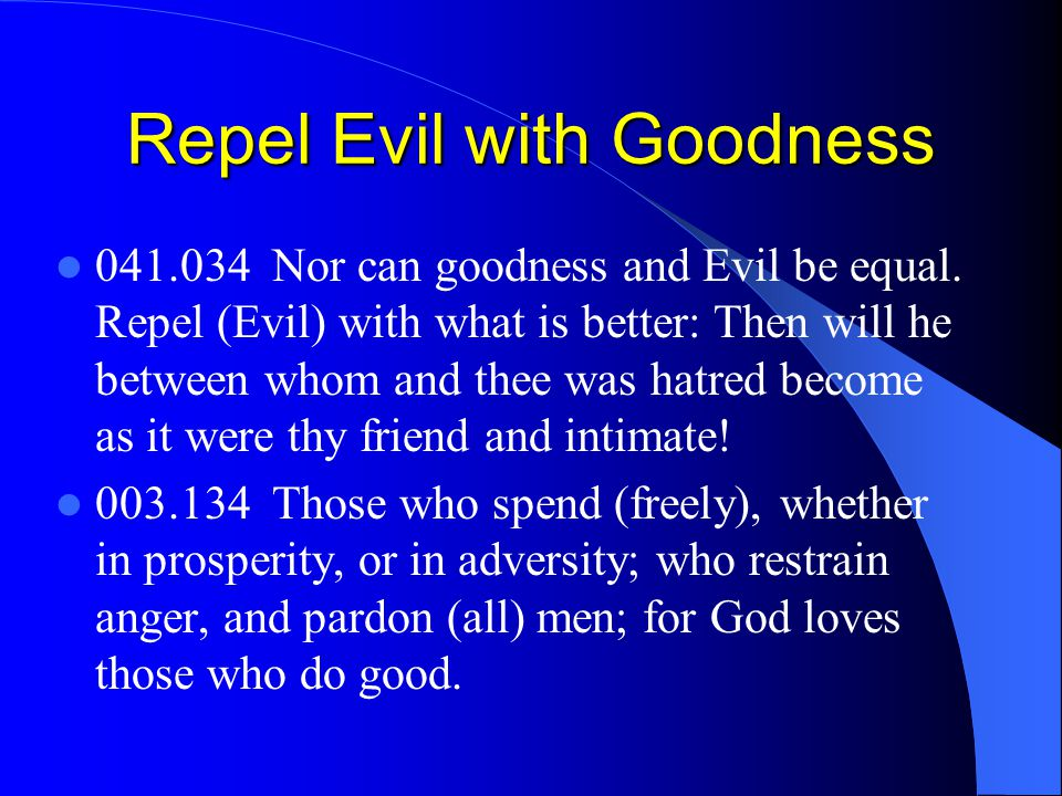 Repel Evil with Goodness 041.034 Nor can goodness and Evil be equal. Repel (Evil) with what is better: Then will he between whom and thee was hatred b