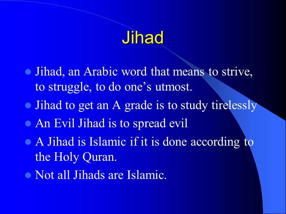 Jihad Jihad, an Arabic word that means to strive, to struggle, to do one's utmost. Jihad to get an A grade is to study tirelessly An Evil Jihad is to