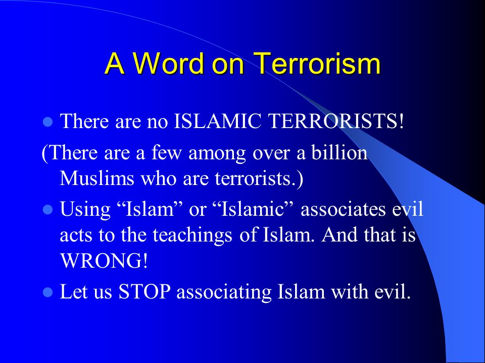 """A Word on Terrorism There are no ISLAMIC TERRORISTS! (There are a few among over a billion Muslims who are terrorists.) Using """"Islam"""" or """"Islamic"""" ass"""
