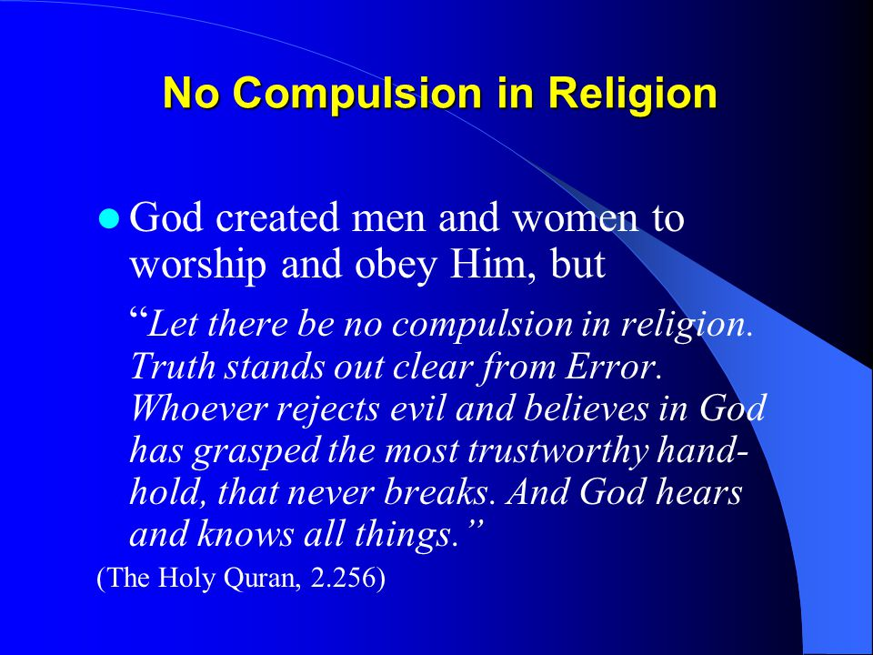 No Compulsion in Religion God created men and women to worship and obey Him, but Let there be no compulsion in religion.