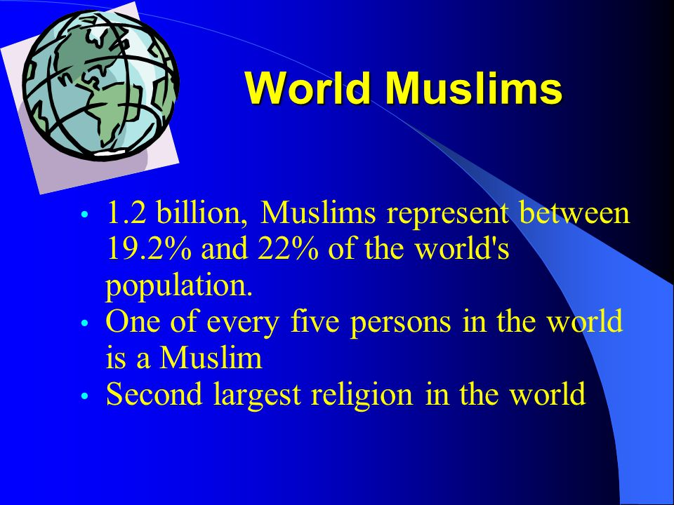 World Muslims 1.2 billion, Muslims represent between 19.2% and 22% of the world's population. One of every five persons in the world is a Muslim Secon