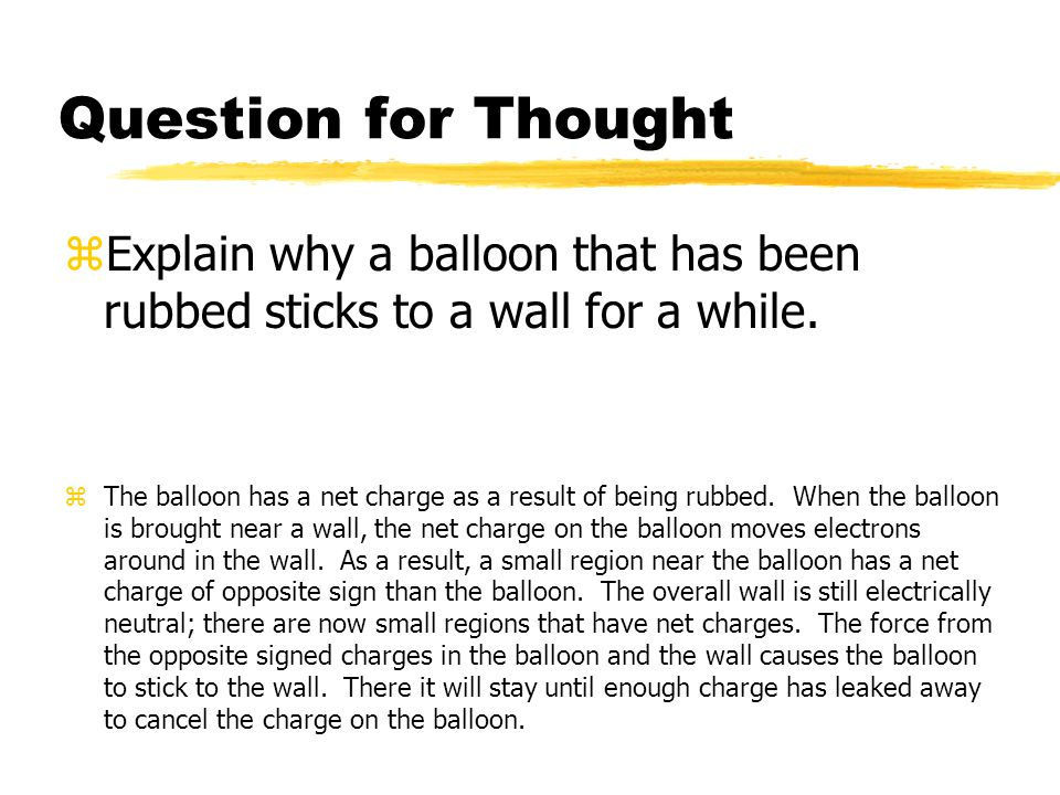 Question for Thought zExplain why a balloon that has been rubbed sticks to a wall for a while. zThe balloon has a net charge as a result of being rubb