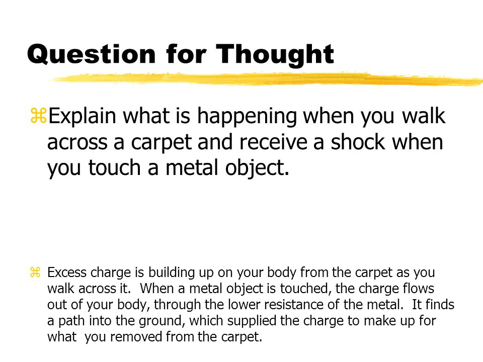 Question for Thought zExplain what is happening when you walk across a carpet and receive a shock when you touch a metal object. zExcess charge is bui