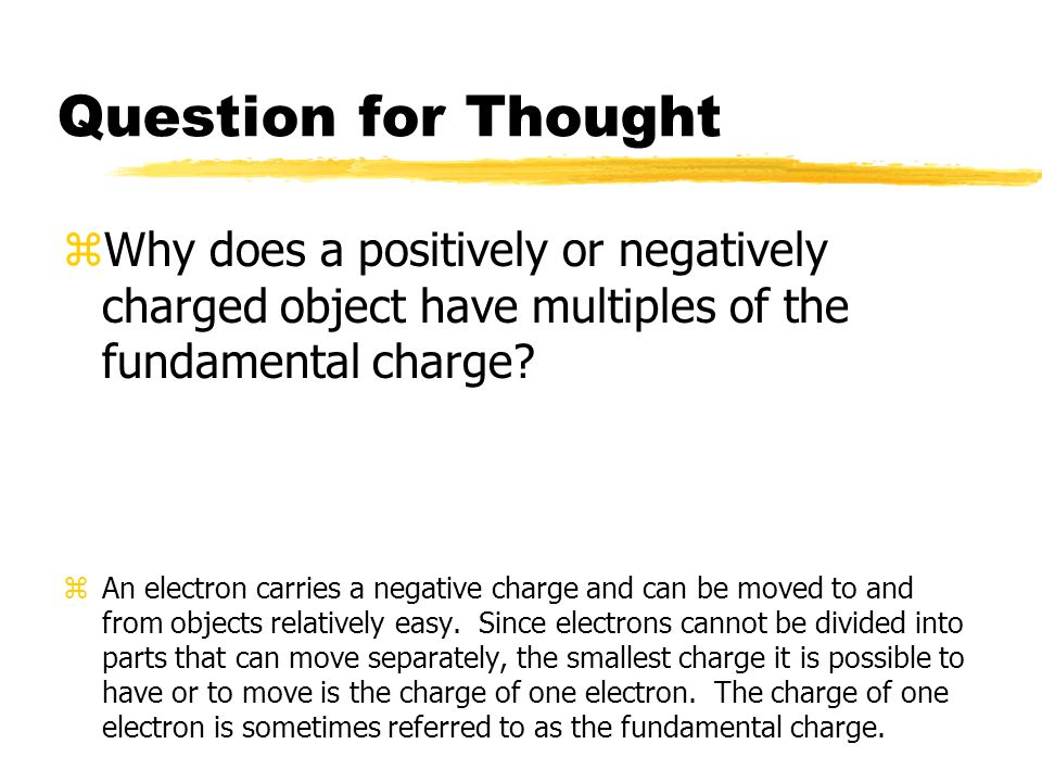 Question for Thought zWhy does a positively or negatively charged object have multiples of the fundamental charge? zAn electron carries a negative cha