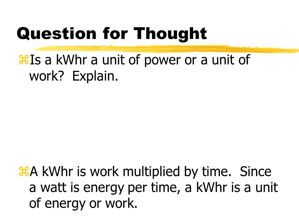 Question for Thought zIs a kWhr a unit of power or a unit of work? Explain. zA kWhr is work multiplied by time. Since a watt is energy per time, a kWh